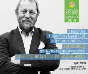 I support the Future Policy Award 2018 as it shares solutions for agroecology globally without any other motivation than preserving the Earth for future generations. Pope Braam, Founder of DO-IT. Dutsch Organic International Trade